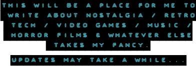 This will be a place for me to write about nostalgia / retro tech / video games / music / horror films / whatever else takes my fancy. Updates may take a while...